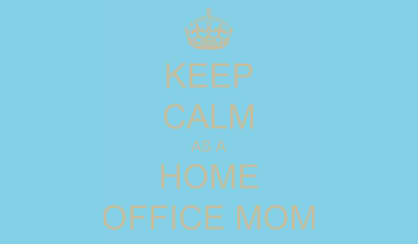 KEEP CALM as a HOME OFFICE MOM